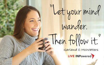 Let your mind wander, then follow it.